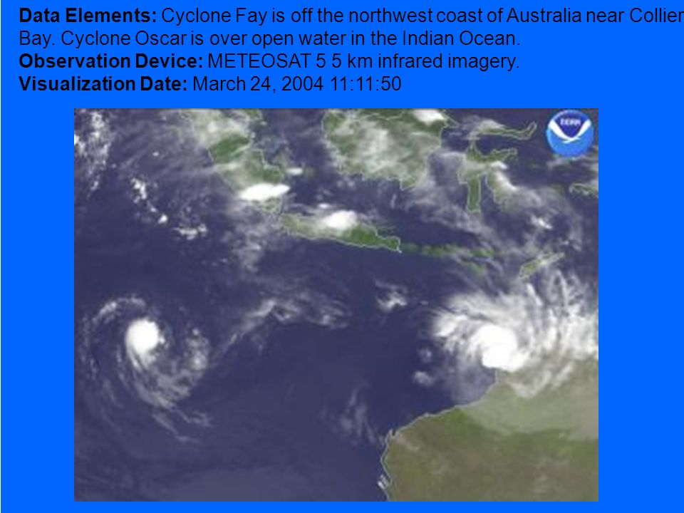 Data Elements: Cyclone Fay is off the northwest coast of Australia near Collier Bay. Cyclone Oscar is over open water in the Indian Ocean. Observation