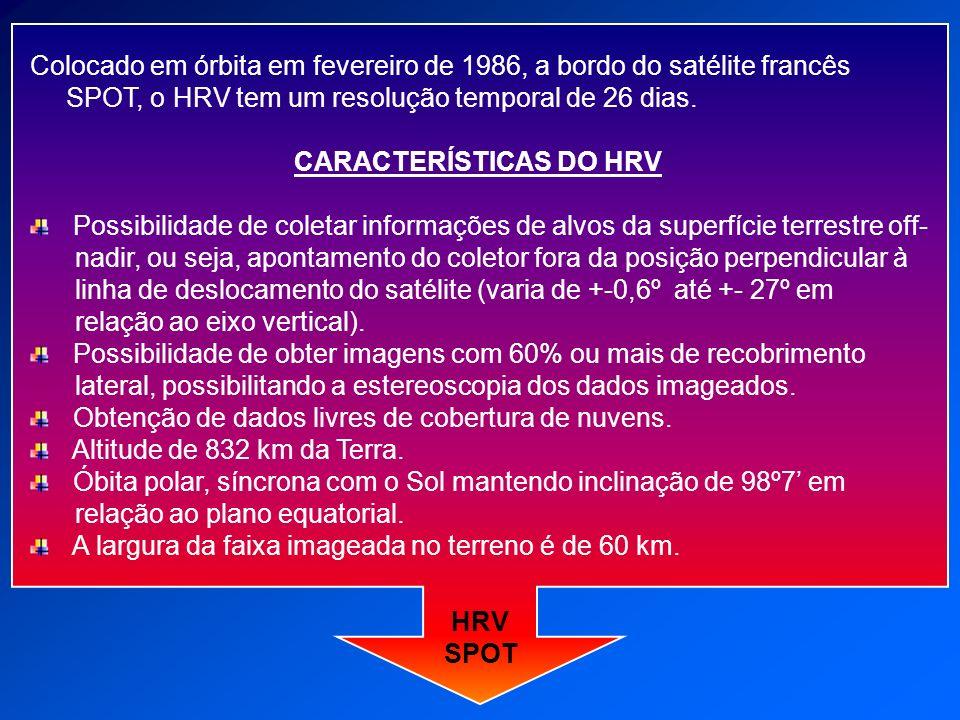 Colocado em órbita em fevereiro de 1986, a bordo do satélite francês SPOT, o HRV tem um resolução temporal de 26 dias. CARACTERÍSTICAS DO HRV Possibil