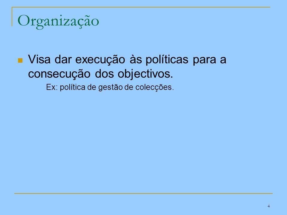 4 Organização Visa dar execução às políticas para a consecução dos objectivos. Ex: política de gestão de colecções.