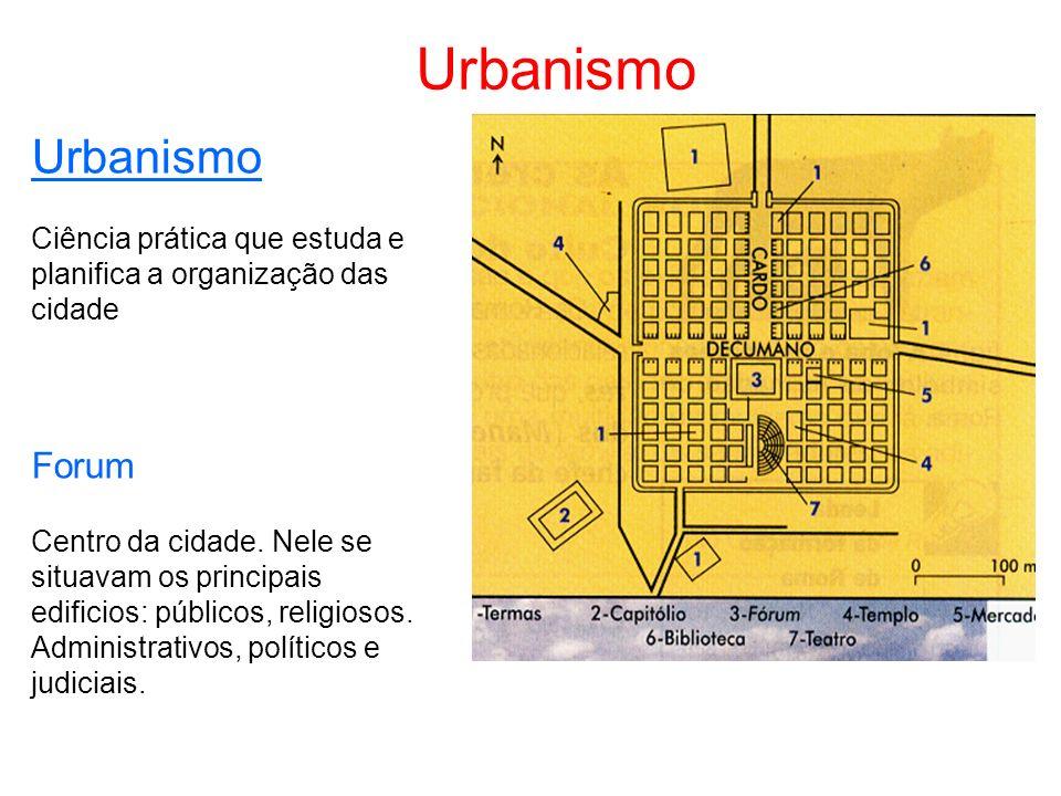 Urbanismo Ciência prática que estuda e planifica a organização das cidade Forum Centro da cidade. Nele se situavam os principais edificios: públicos,