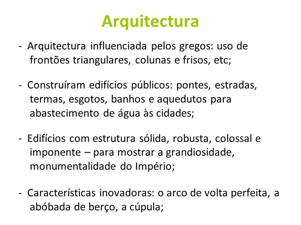 Arquitectura - Arquitectura influenciada pelos gregos: uso de frontões triangulares, colunas e frisos, etc; - Construíram edifícios públicos: pontes,