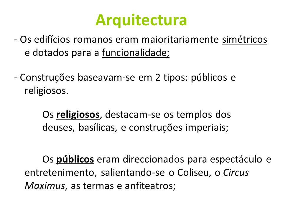 Arquitectura - Os edifícios romanos eram maioritariamente simétricos e dotados para a funcionalidade; - Construções baseavam-se em 2 tipos: públicos e