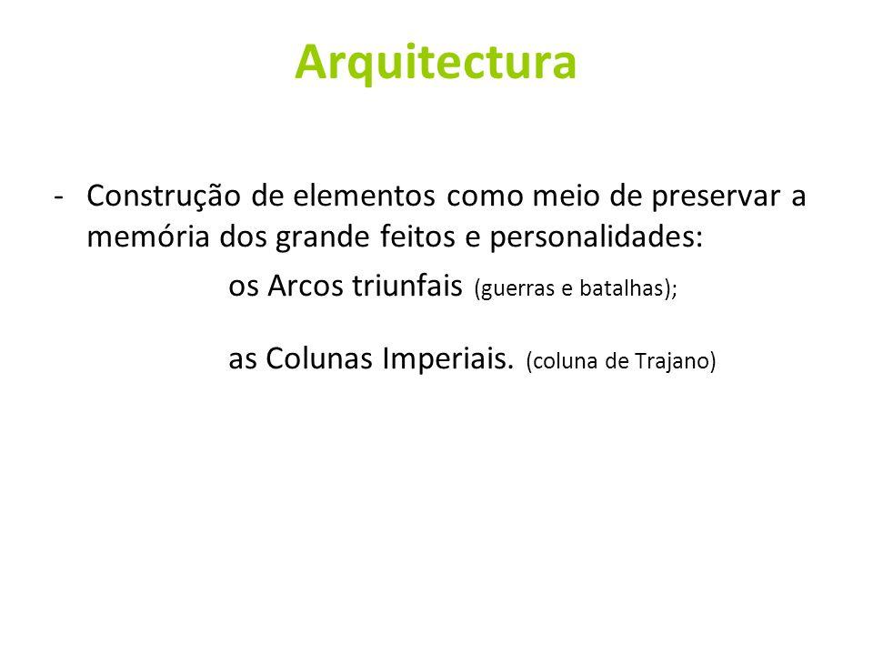 Arquitectura -Construção de elementos como meio de preservar a memória dos grande feitos e personalidades: os Arcos triunfais (guerras e batalhas); as