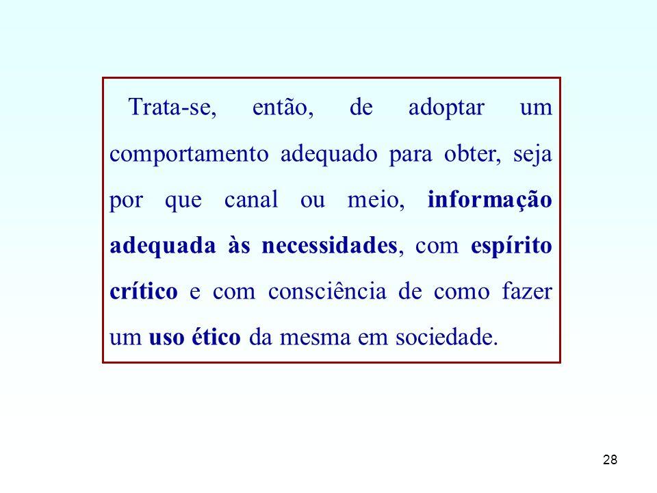 28 Trata-se, então, de adoptar um comportamento adequado para obter, seja por que canal ou meio, informação adequada às necessidades, com espírito crí