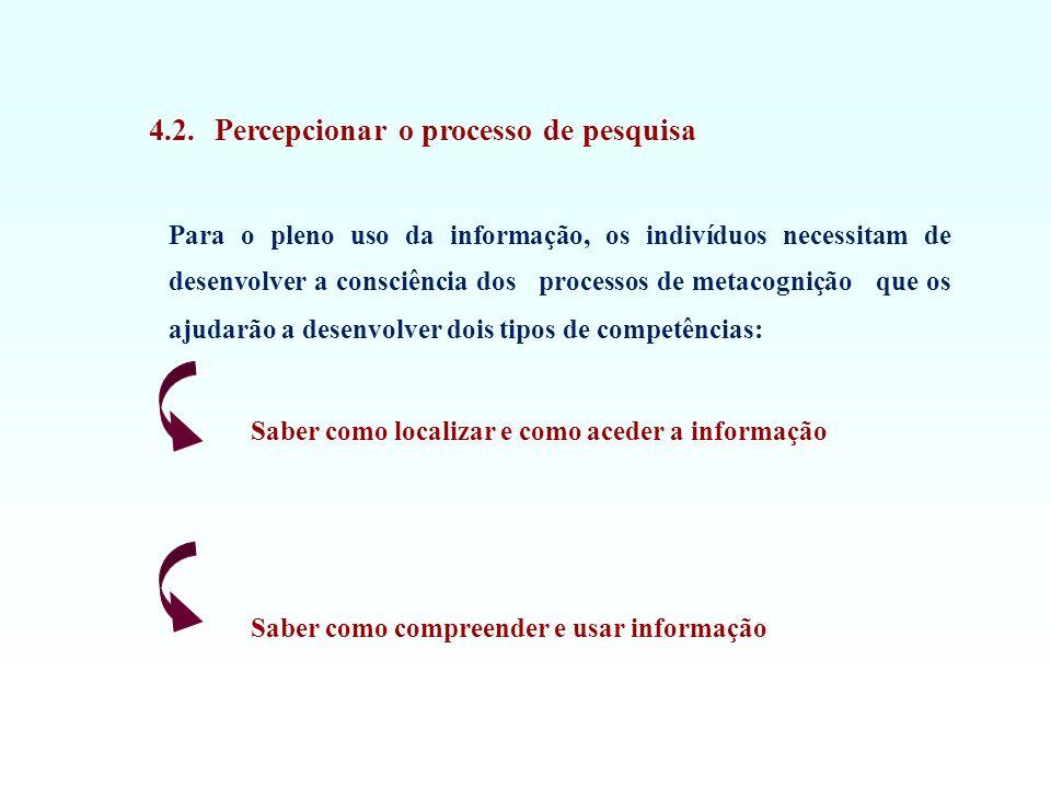 4.2. Percepcionar o processo de pesquisa Para o pleno uso da informação, os indivíduos necessitam de desenvolver a consciência dos processos de metaco