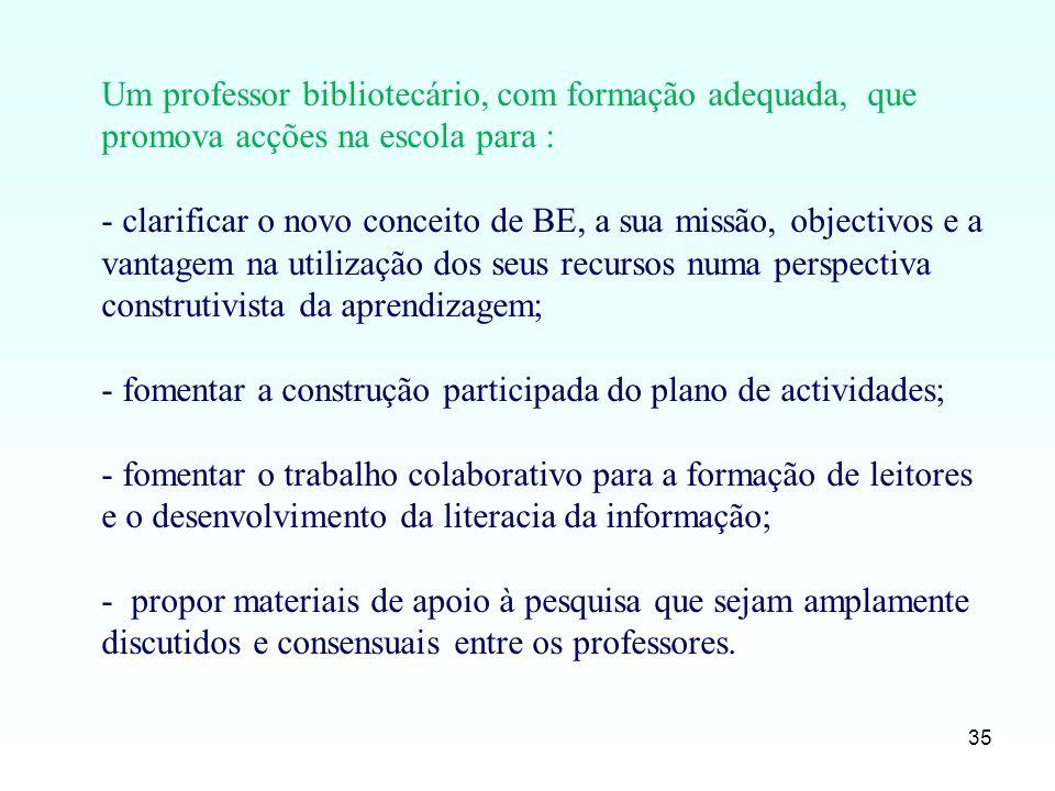 35 Um professor bibliotecário, com formação adequada, que promova acções na escola para : - clarificar o novo conceito de BE, a sua missão, objectivos
