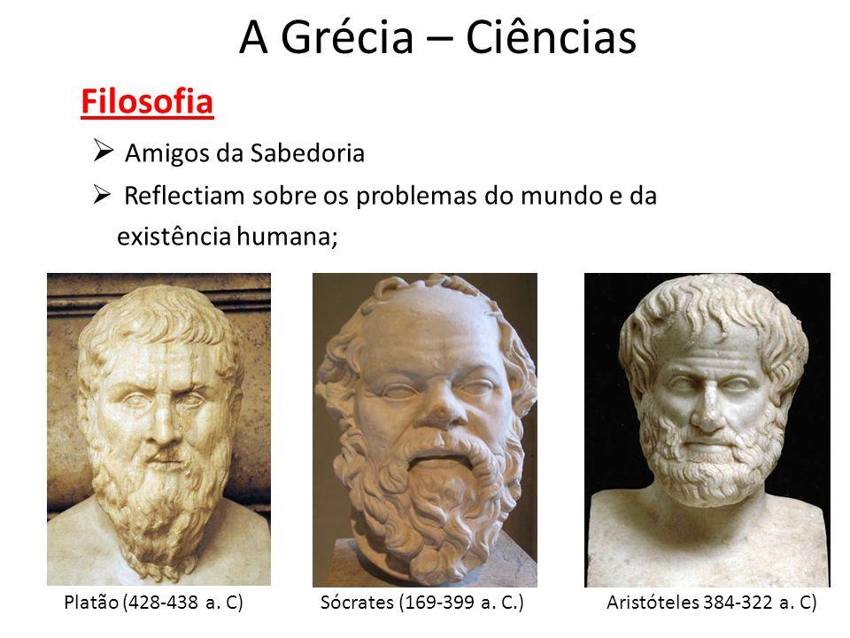 A Grécia – Ciências Filosofia Amigos da Sabedoria Reflectiam sobre os problemas do mundo e da existência humana; Platão (428-438 a. C)Sócrates (169-39
