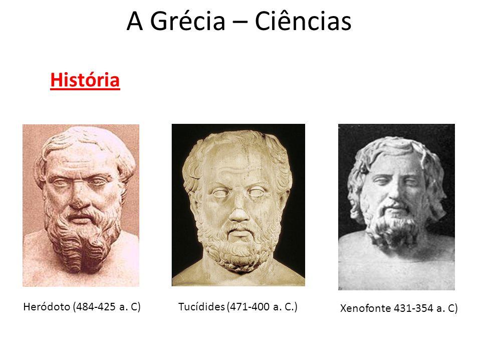 A Grécia – Ciências História Heródoto (484-425 a. C)Tucídides (471-400 a. C.) Xenofonte 431-354 a. C)