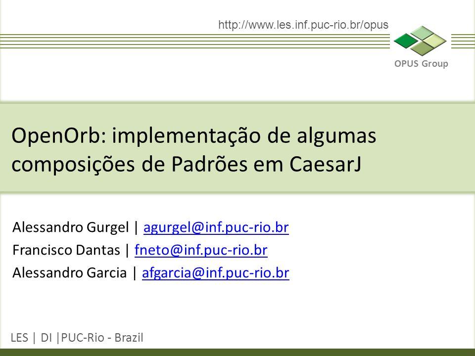 OPUS Group LES | DI |PUC-Rio - Brazil http://www.les.inf.puc-rio.br/opus Alessandro Gurgel | agurgel@inf.puc-rio.bragurgel@inf.puc-rio.br Francisco Dantas | fneto@inf.puc-rio.brfneto@inf.puc-rio.br Alessandro Garcia | afgarcia@inf.puc-rio.brafgarcia@inf.puc-rio.br OpenOrb: implementação de algumas composições de Padrões em CaesarJ
