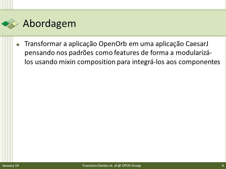 Abordagem Transformar a aplicação OpenOrb em uma aplicação CaesarJ pensando nos padrões como features de forma a modularizá- los usando mixin composition para integrá-los aos componentes January 14Francisco Dantas et.