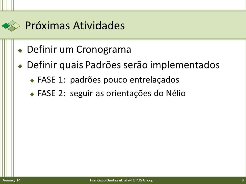 Próximas Atividades Definir um Cronograma Definir quais Padrões serão implementados FASE 1: padrões pouco entrelaçados FASE 2: seguir as orientações do Nélio January 14Francisco Dantas et.