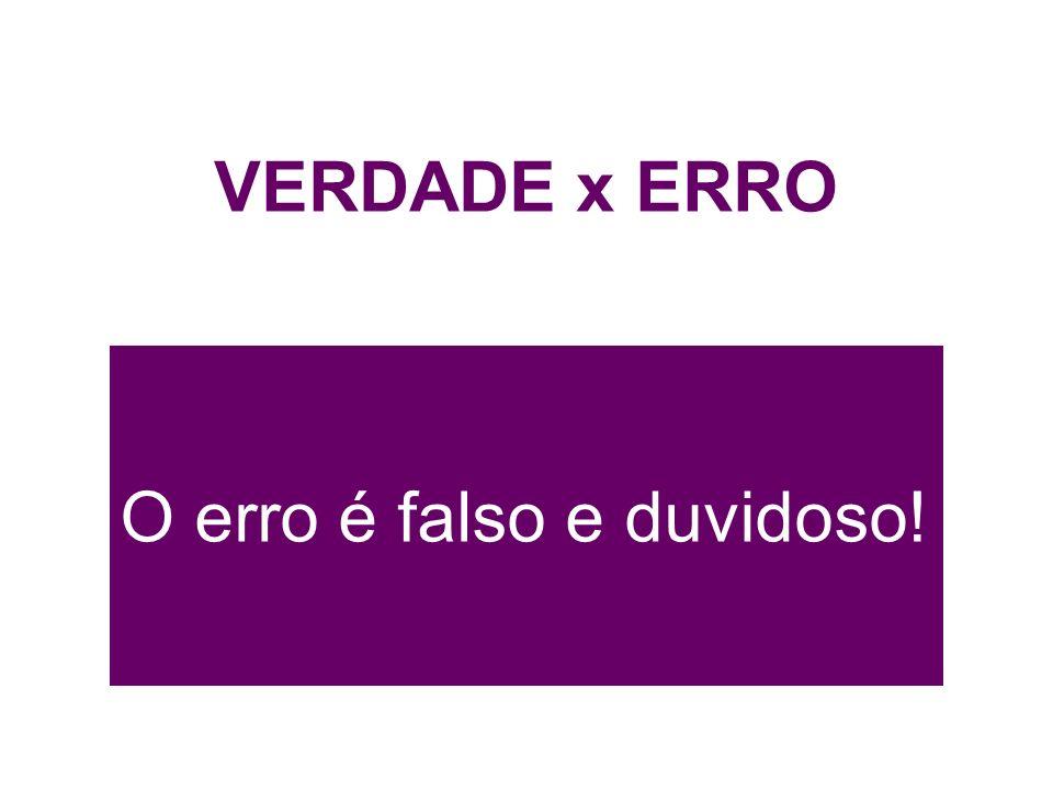 VERDADE x ERRO O erro é falso e duvidoso!