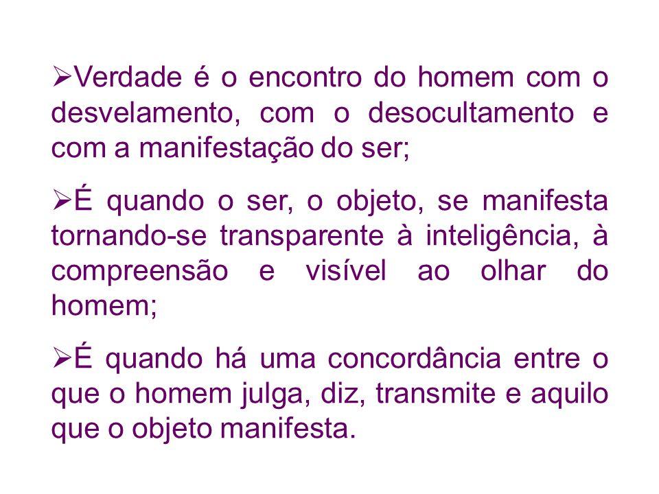 Verdade é o encontro do homem com o desvelamento, com o desocultamento e com a manifestação do ser; É quando o ser, o objeto, se manifesta tornando-se