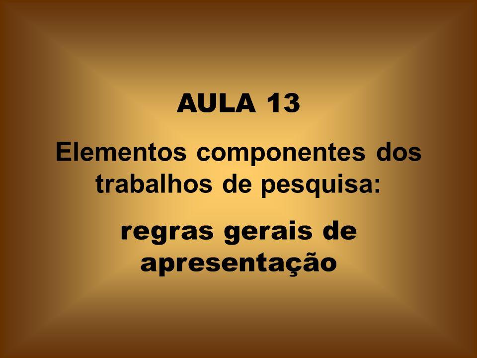 AULA 13 Elementos componentes dos trabalhos de pesquisa: regras gerais de apresentação