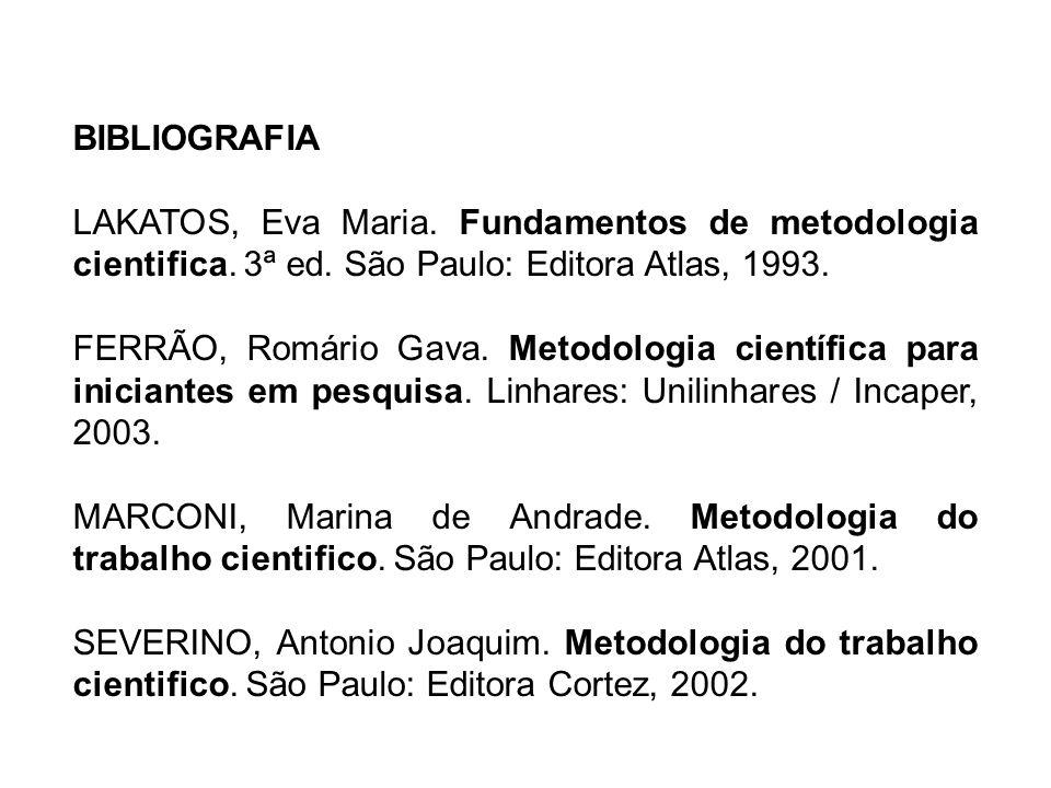 BIBLIOGRAFIA LAKATOS, Eva Maria. Fundamentos de metodologia cientifica. 3ª ed. São Paulo: Editora Atlas, 1993. FERRÃO, Romário Gava. Metodologia cient