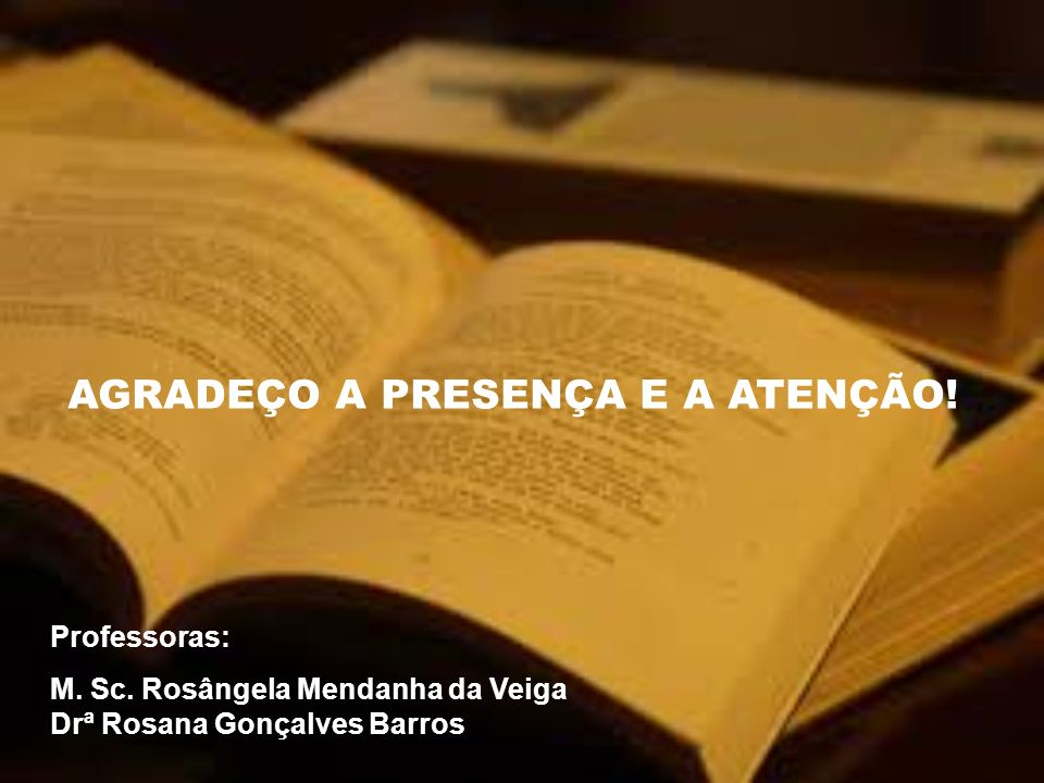 AGRADEÇO A PRESENÇA E A ATENÇÃO! Professoras: M. Sc. Rosângela Mendanha da Veiga Drª Rosana Gonçalves Barros