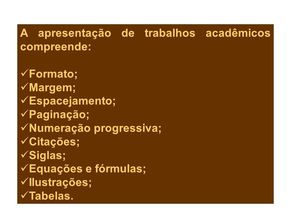 A apresentação de trabalhos acadêmicos compreende: Formato; Margem; Espacejamento; Paginação; Numeração progressiva; Citações; Siglas; Equações e fórm