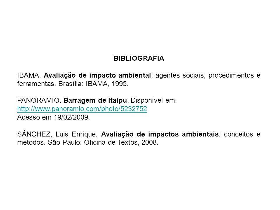 BIBLIOGRAFIA IBAMA. Avaliação de impacto ambiental: agentes sociais, procedimentos e ferramentas. Brasília: IBAMA, 1995. PANORAMIO. Barragem de Itaipu