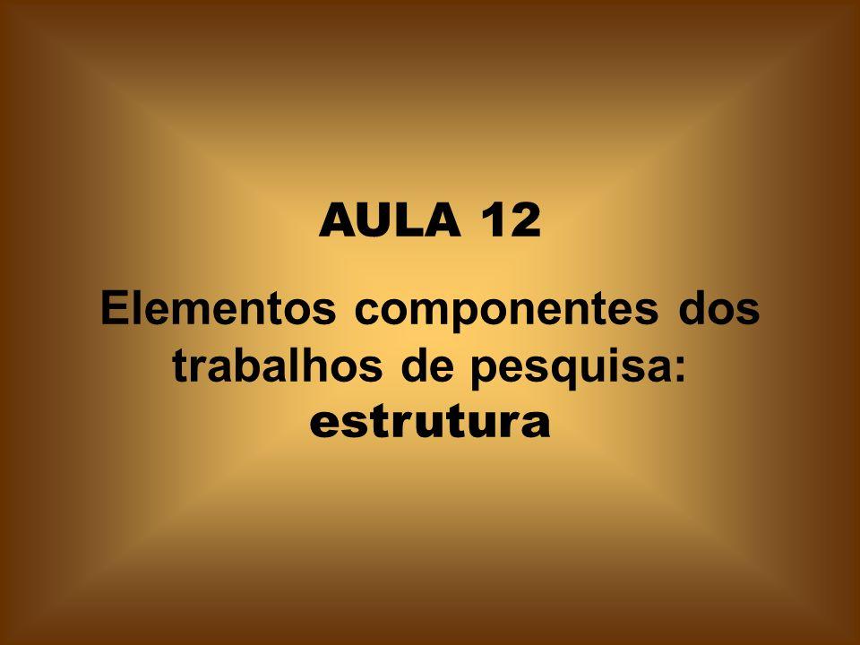 AULA 12 Elementos componentes dos trabalhos de pesquisa: estrutura