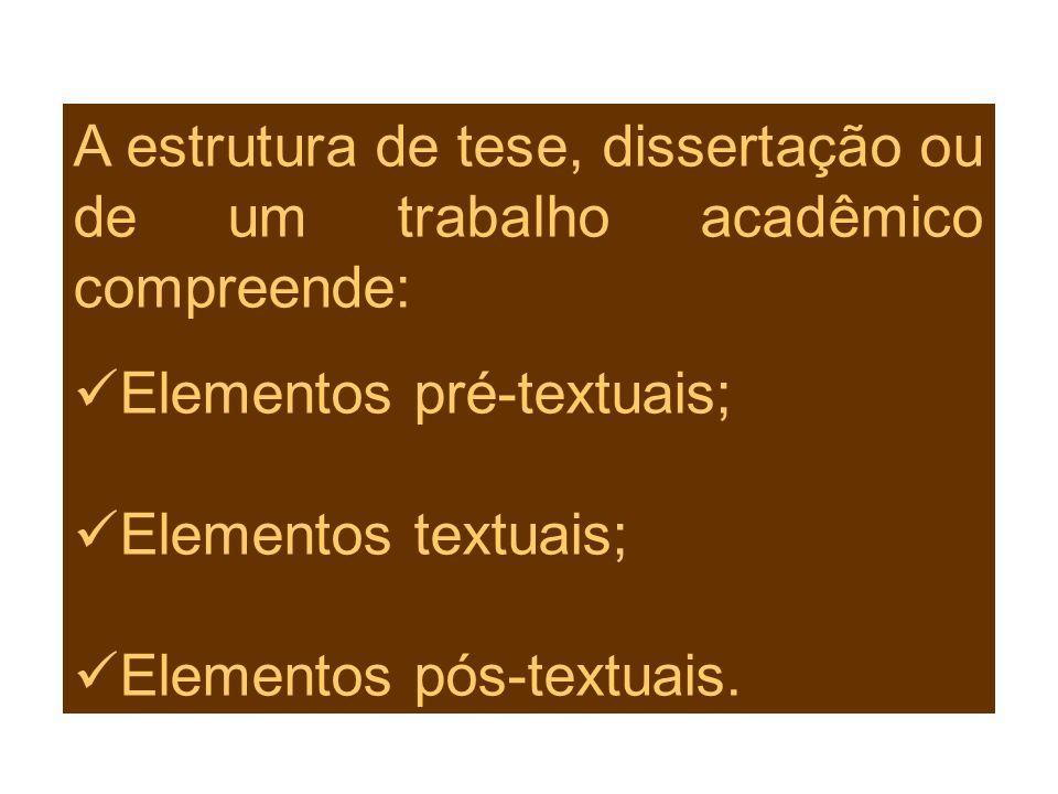 A estrutura de tese, dissertação ou de um trabalho acadêmico compreende: Elementos pré-textuais; Elementos textuais; Elementos pós-textuais.