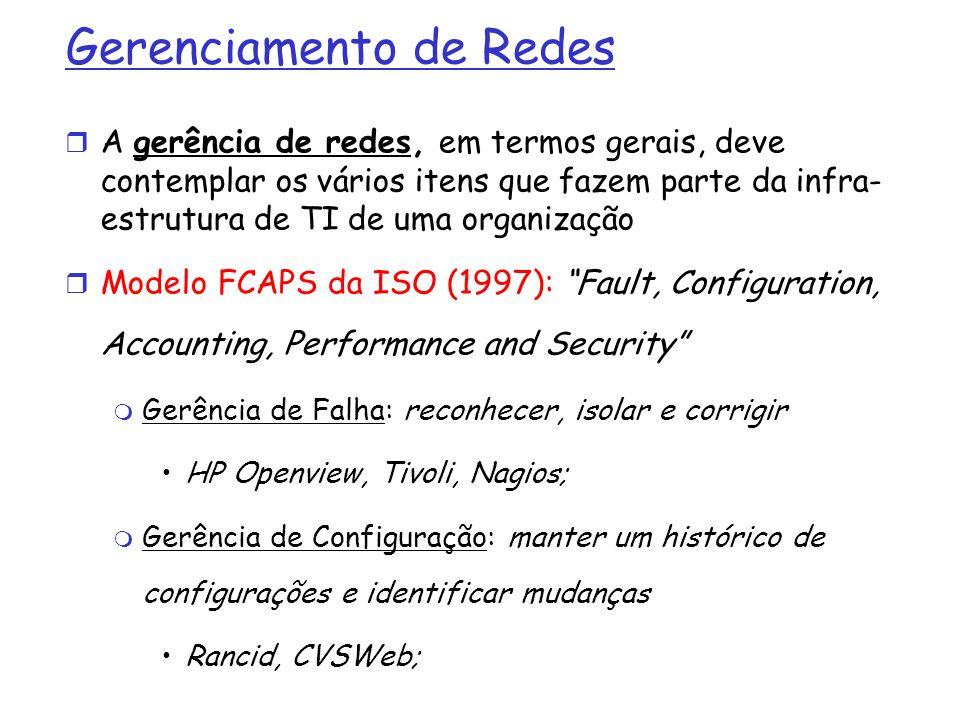 Gerenciamento de Redes (2) FCAPS: Gerência de Contabilização: registrar estatísticas de uso, fazer bilhetagem Radius, TACACS; Gerência de Desempenho: coletar, registrar, monitorar e analisar métricas de desempenho Cacti, MRTG, NFSen; Gerência de Segurança: autorização, autenticação, registro de tentativas de invasão, etc.