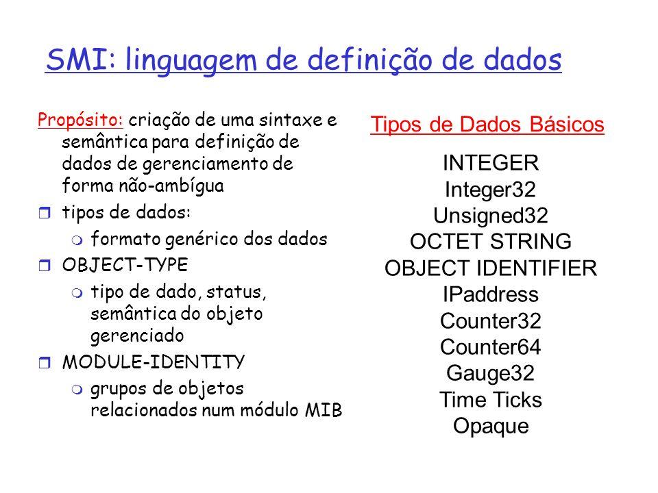 SNMP MIB OBJECT TYPE: objetos especificados via construção OBJECT-TYPE da SMI Um módulo MIB é especificado pela SMI como: MODULE-IDENTITY (100 MIBs padronizadas, mais proprietárias) MODULE