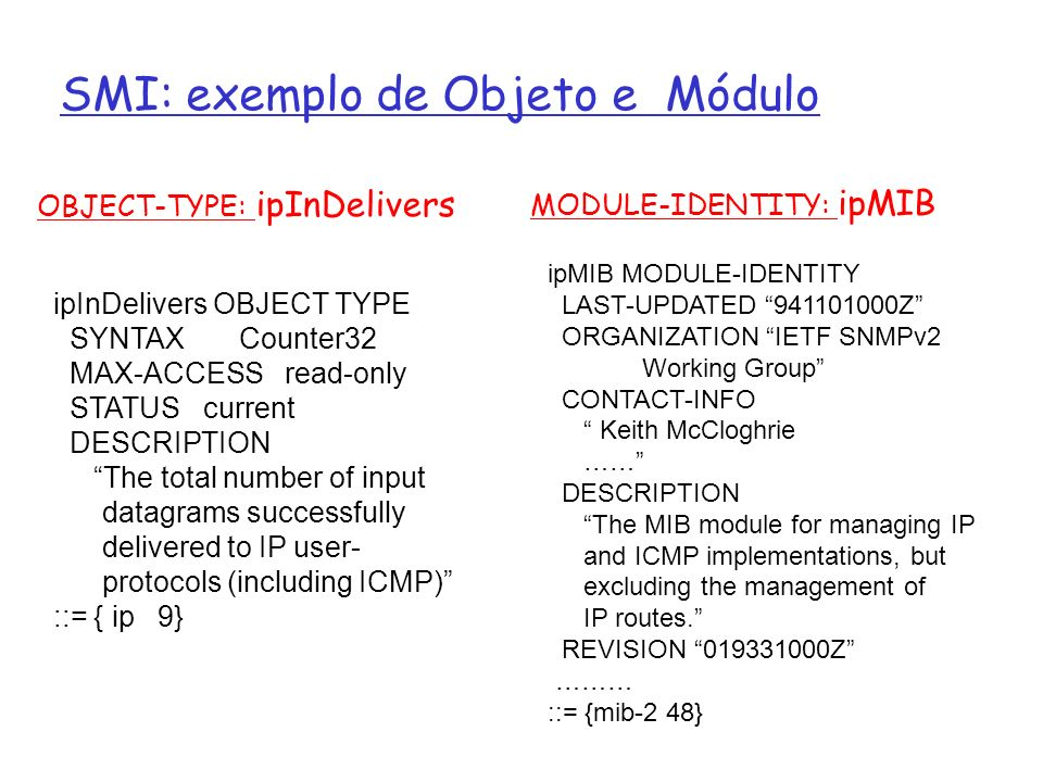 SMI: exemplo de Objeto e Módulo OBJECT-TYPE: ipInDelivers MODULE-IDENTITY: ipMIB ipInDelivers OBJECT TYPE SYNTAX Counter32 MAX-ACCESS read-only STATUS