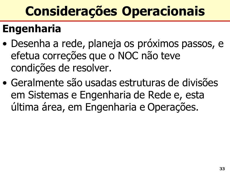 3333 Considerações Operacionais Engenharia Desenha a rede, planeja os próximos passos, e efetua correções que o NOC não teve condições de resolver. Ge