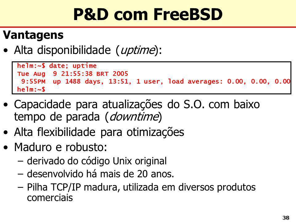 3838 P&D com FreeBSD Vantagens Alta disponibilidade (uptime): Capacidade para atualizações do S.O. com baixo tempo de parada (downtime) Alta flexibili