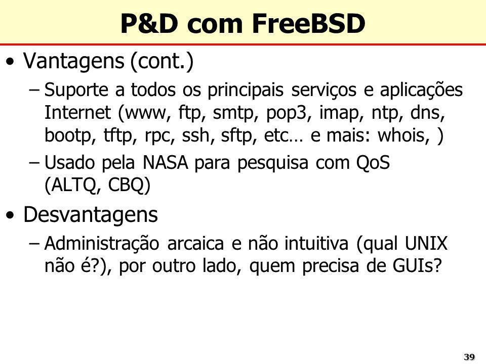 3939 P&D com FreeBSD Vantagens (cont.) –Suporte a todos os principais serviços e aplicações Internet (www, ftp, smtp, pop3, imap, ntp, dns, bootp, tft