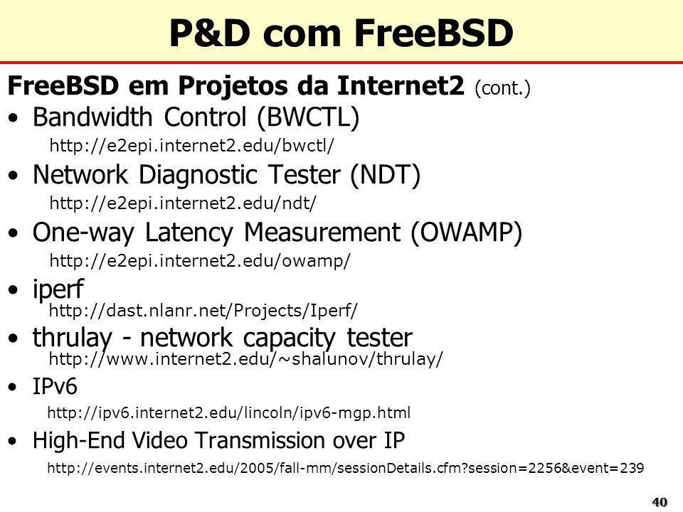 4040 P&D com FreeBSD FreeBSD em Projetos da Internet2 (cont.) Bandwidth Control (BWCTL) http://e2epi.internet2.edu/bwctl/ Network Diagnostic Tester (N