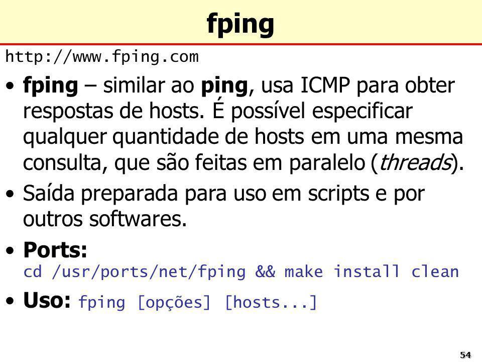 5454 fping http://www.fping.com fping – similar ao ping, usa ICMP para obter respostas de hosts. É possível especificar qualquer quantidade de hosts e