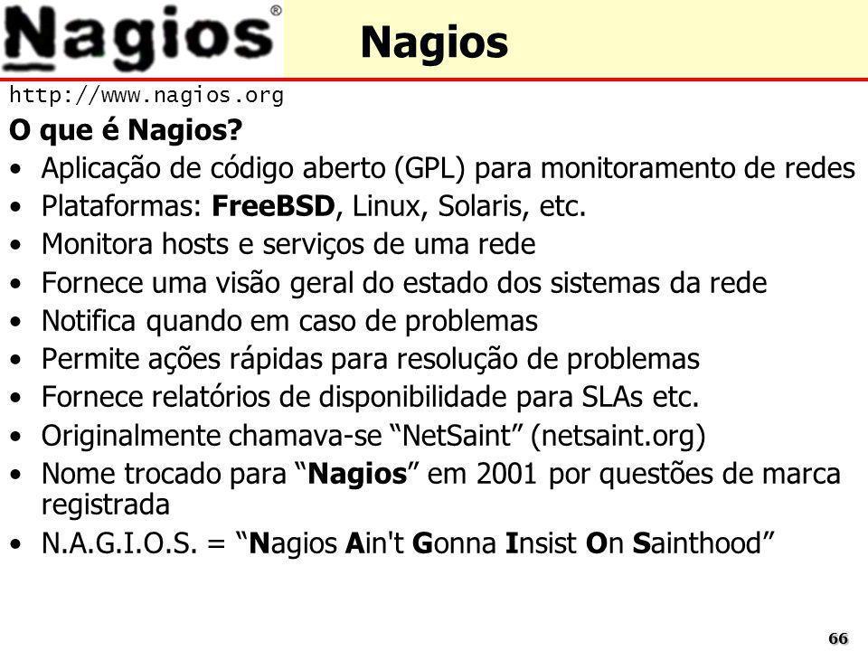 6666 Nagios http://www.nagios.org O que é Nagios? Aplicação de código aberto (GPL) para monitoramento de redes Plataformas: FreeBSD, Linux, Solaris, e