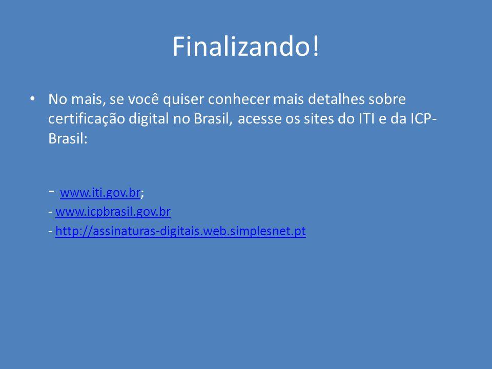Finalizando! No mais, se você quiser conhecer mais detalhes sobre certificação digital no Brasil, acesse os sites do ITI e da ICP- Brasil: - www.iti.g