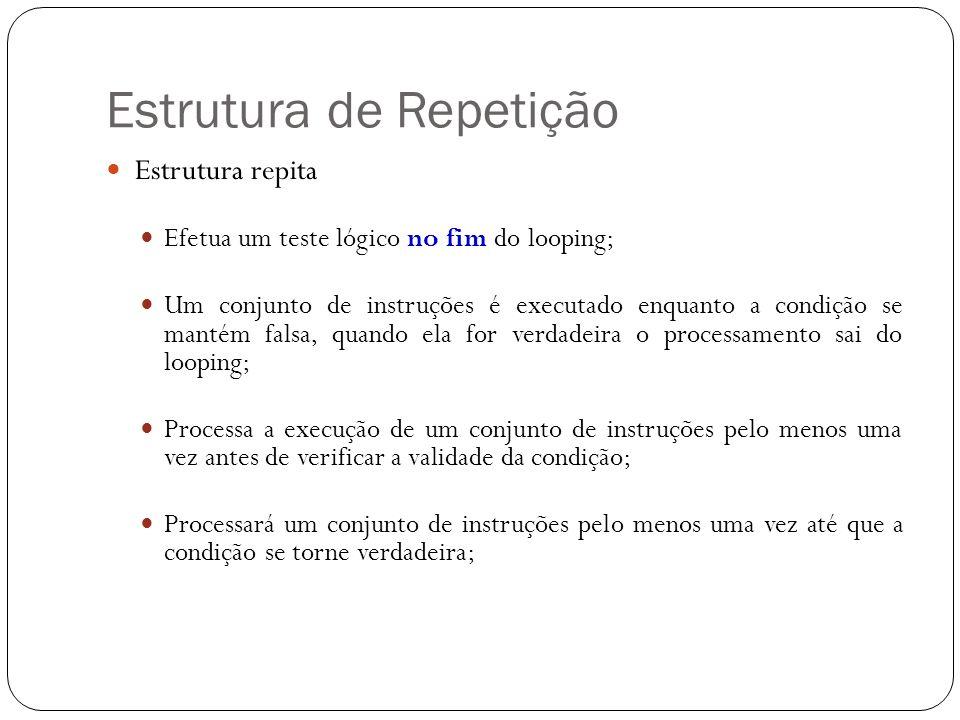 Estrutura de Repetição Estrutura repita Efetua um teste lógico no fim do looping; Um conjunto de instruções é executado enquanto a condição se mantém