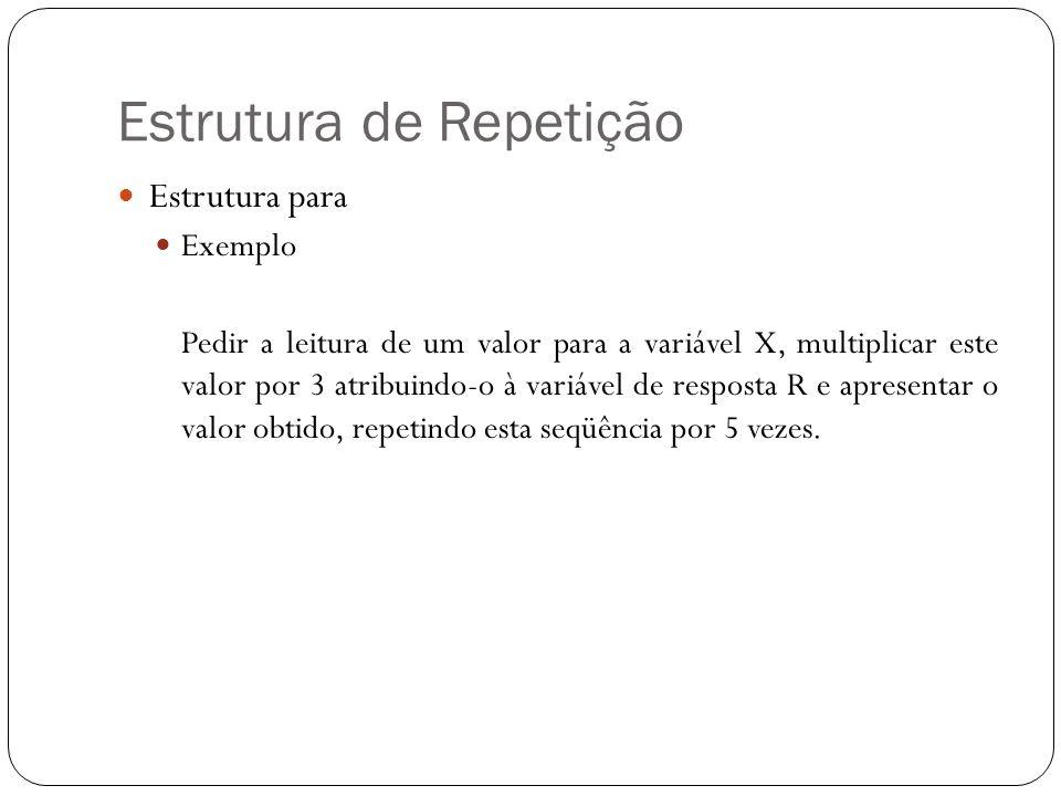Estrutura de Repetição Estrutura para Exemplo Pedir a leitura de um valor para a variável X, multiplicar este valor por 3 atribuindo-o à variável de r