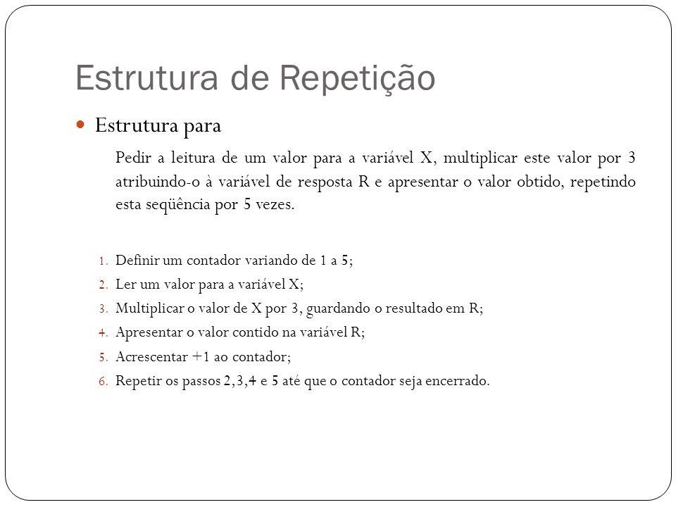 Estrutura de Repetição Estrutura para Pedir a leitura de um valor para a variável X, multiplicar este valor por 3 atribuindo-o à variável de resposta