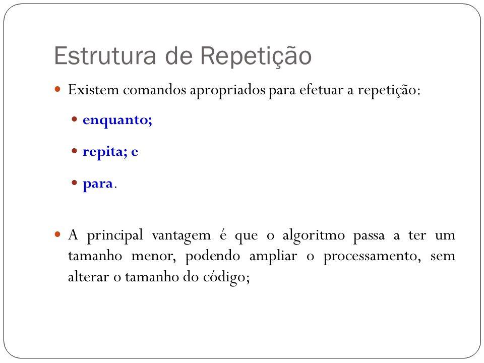 Estrutura de Repetição Existem comandos apropriados para efetuar a repetição: enquanto; repita; e para. A principal vantagem é que o algoritmo passa a