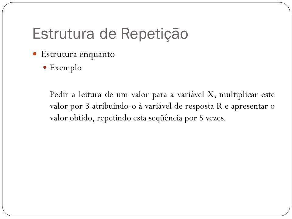 Estrutura de Repetição Estrutura enquanto Exemplo Pedir a leitura de um valor para a variável X, multiplicar este valor por 3 atribuindo-o à variável