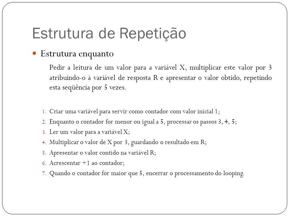 Estrutura de Repetição Estrutura enquanto Pedir a leitura de um valor para a variável X, multiplicar este valor por 3 atribuindo-o à variável de respo