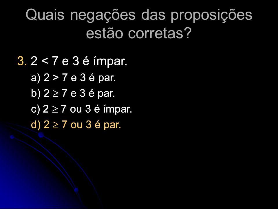 3. 2 < 7 e 3 é ímpar. a) 2 > 7 e 3 é par. b) 2 7 e 3 é par. c) 2 7 ou 3 é ímpar. d) 2 7 ou 3 é par. 3. 2 < 7 e 3 é ímpar. a) 2 > 7 e 3 é par. b) 2 7 e
