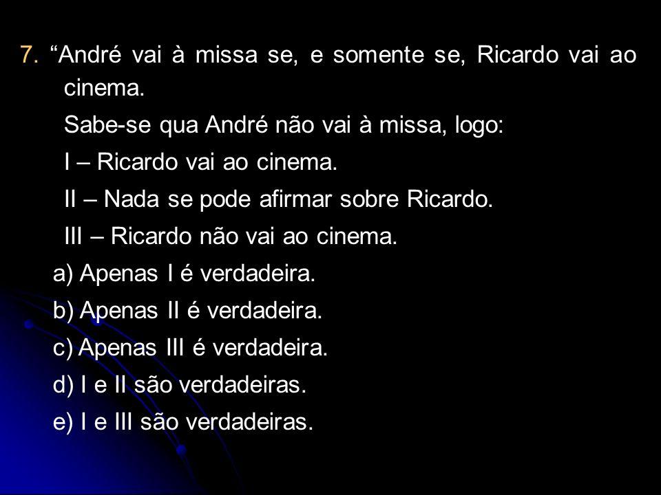 7. André vai à missa se, e somente se, Ricardo vai ao cinema. Sabe-se qua André não vai à missa, logo: I – Ricardo vai ao cinema. II – Nada se pode af
