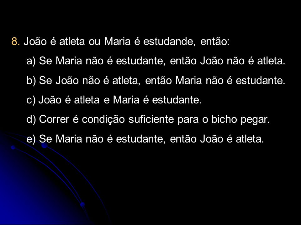 8. João é atleta ou Maria é estudande, então: a) Se Maria não é estudante, então João não é atleta. b) Se João não é atleta, então Maria não é estudan