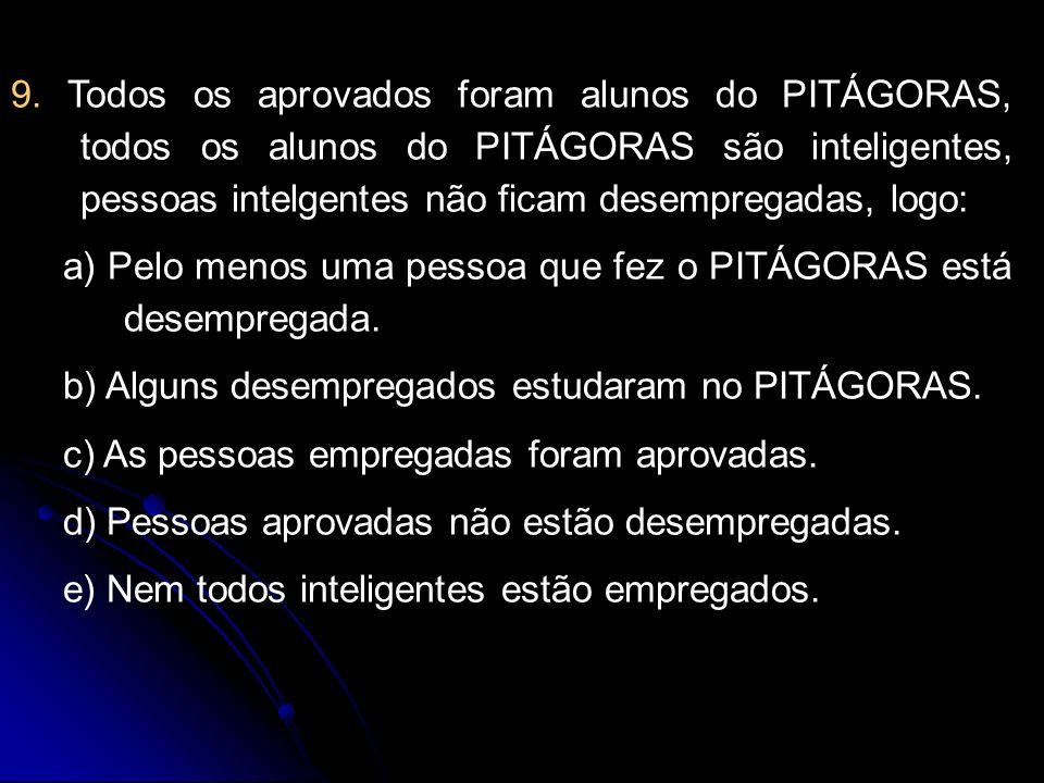 9. Todos os aprovados foram alunos do PITÁGORAS, todos os alunos do PITÁGORAS são inteligentes, pessoas intelgentes não ficam desempregadas, logo: a)