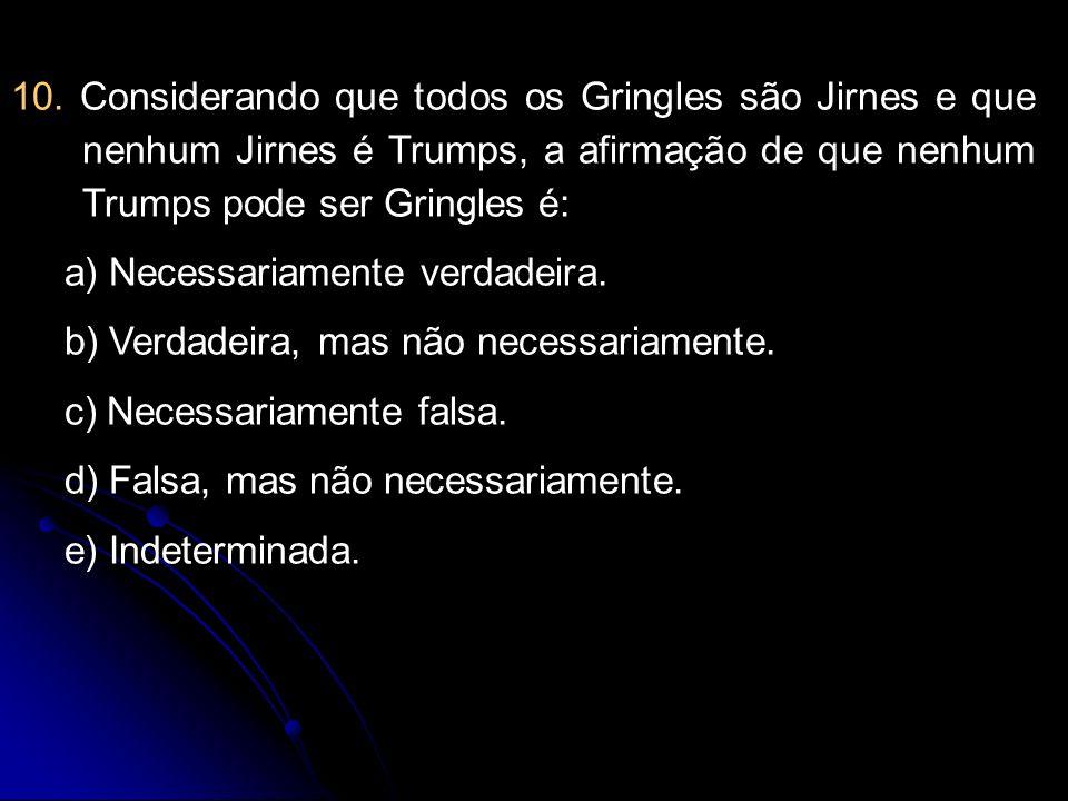 10. Considerando que todos os Gringles são Jirnes e que nenhum Jirnes é Trumps, a afirmação de que nenhum Trumps pode ser Gringles é: a) Necessariamen