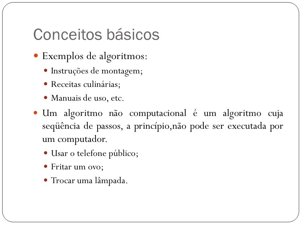 Conceitos básicos Exemplos de algoritmos: Instruções de montagem; Receitas culinárias; Manuais de uso, etc.