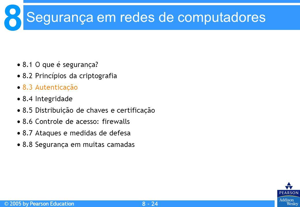 8 © 2005 by Pearson Education 8 - 24 Segurança em redes de computadores 8.1 O que é segurança.
