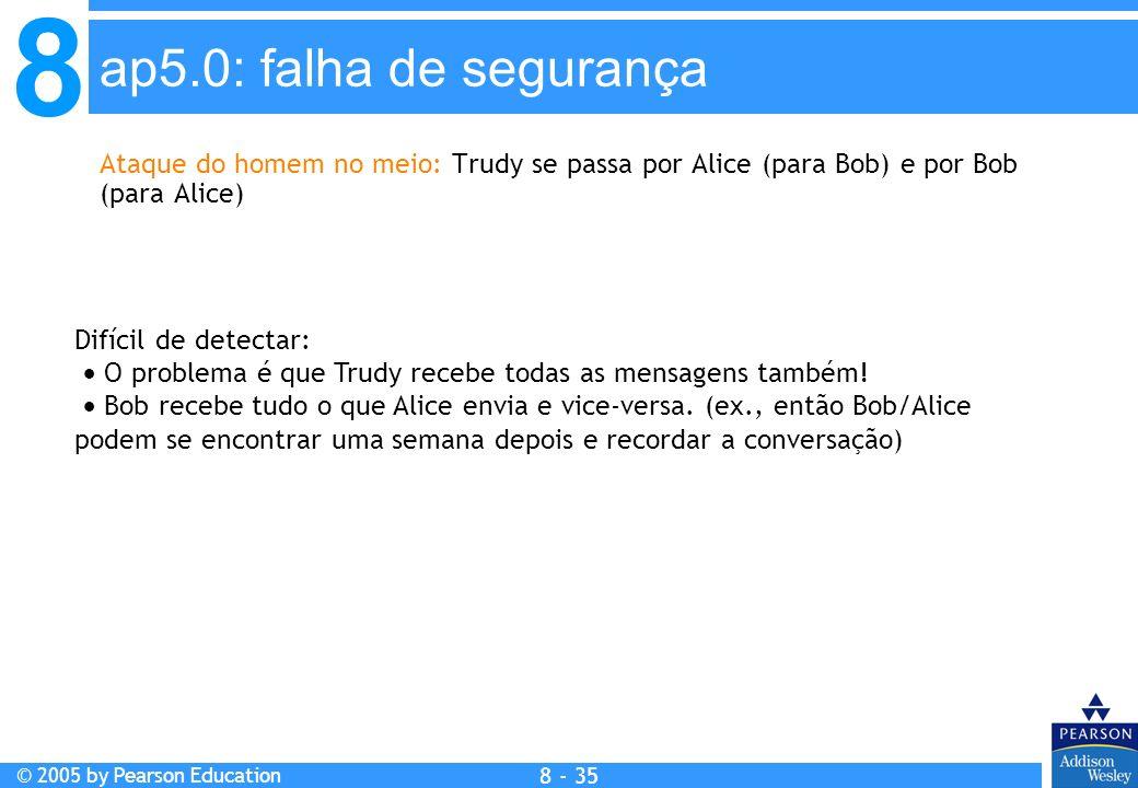 8 © 2005 by Pearson Education 8 - 35 ap5.0: falha de segurança Ataque do homem no meio: Trudy se passa por Alice (para Bob) e por Bob (para Alice) Difícil de detectar: O problema é que Trudy recebe todas as mensagens também.