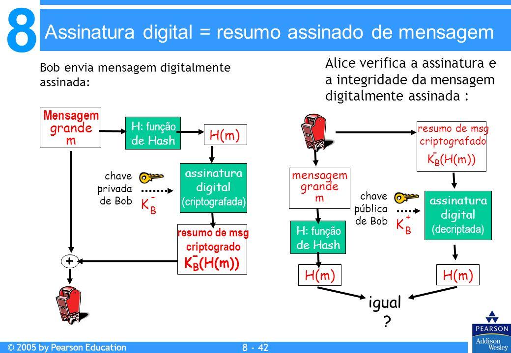 8 © 2005 by Pearson Education 8 - 42 Mensagem grande m H: função de Hash H(m) assinatura digital (criptografada) chave privada de Bob K B - + Bob envia mensagem digitalmente assinada: Alice verifica a assinatura e a integridade da mensagem digitalmente assinada : K B (H(m)) - resumo de msg criptogrado K B (H(m)) - resumo de msg criptografado mensagem grande m H: função de Hash H(m) assinatura digital (decriptada) H(m) chave pública de Bob K B + igual .