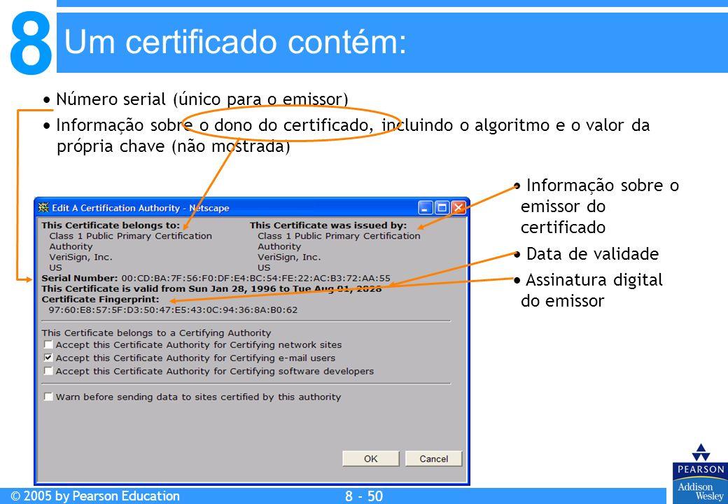 8 © 2005 by Pearson Education 8 - 50 Um certificado contém: Número serial (único para o emissor) Informação sobre o dono do certificado, incluindo o algoritmo e o valor da própria chave (não mostrada) Informação sobre o emissor do certificado Data de validade Assinatura digital do emissor